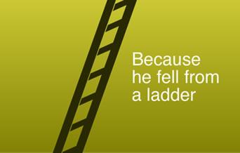 Because he fell from a ladder