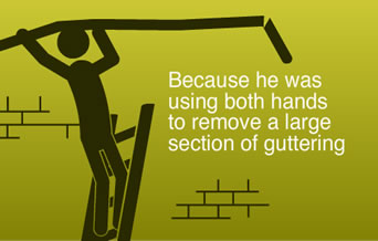 Because he was using both hands to remove a large section of guttering
