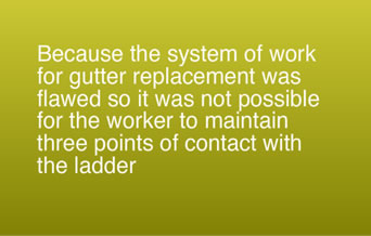 Because the system of work for gutter replacement was flawed so it was not possible for the worker to maintain three points of contact with the ladder